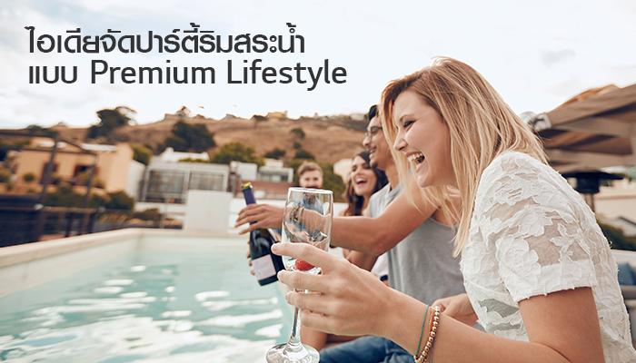 ไอเดียจัดปาร์ตี้ริมสระน้ำ แบบ Premium Lifestyle